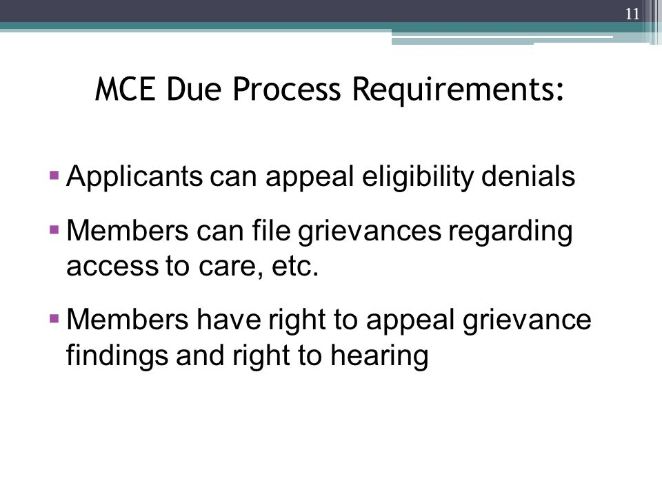 MCE Due Process Requirements:  Applicants can appeal eligibility denials  Members can file grievances regarding access to care, etc.
