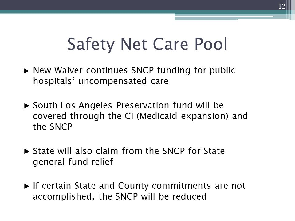 Safety Net Care Pool ▶ New Waiver continues SNCP funding for public hospitals' uncompensated care ▶South Los Angeles Preservation fund will be covered through the CI (Medicaid expansion) and the SNCP ▶State will also claim from the SNCP for State general fund relief ▶If certain State and County commitments are not accomplished, the SNCP will be reduced 12