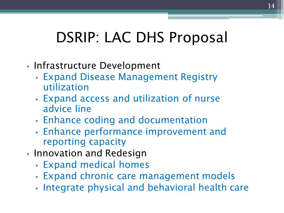 DSRIP: LAC DHS Proposal  Infrastructure Development  Expand Disease Management Registry utilization  Expand access and utilization of nurse advice line  Enhance coding and documentation  Enhance performance improvement and reporting capacity  Innovation and Redesign  Expand medical homes  Expand chronic care management models  Integrate physical and behavioral health care 14