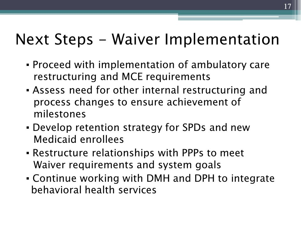 Next Steps - Waiver Implementation ▪ Proceed with implementation of ambulatory care restructuring and MCE requirements ▪ Assess need for other internal restructuring and process changes to ensure achievement of milestones ▪ Develop retention strategy for SPDs and new Medicaid enrollees ▪ Restructure relationships with PPPs to meet Waiver requirements and system goals ▪ Continue working with DMH and DPH to integrate _behavioral health services 17