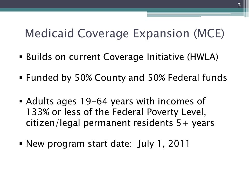 Medicaid Coverage Expansion (MCE)  Builds on current Coverage Initiative (HWLA)  Funded by 50% County and 50% Federal funds  Adults ages years with incomes of 133% or less of the Federal Poverty Level, citizen/legal permanent residents 5+ years  New program start date: July 1,