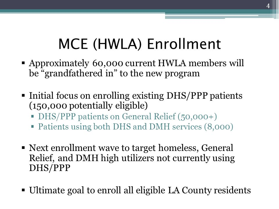 MCE (HWLA) Enrollment  Approximately 60,000 current HWLA members will be grandfathered in to the new program  Initial focus on enrolling existing DHS/PPP patients (150,000 potentially eligible)  DHS/PPP patients on General Relief (50,000+)  Patients using both DHS and DMH services (8,000)  Next enrollment wave to target homeless, General Relief, and DMH high utilizers not currently using DHS/PPP  Ultimate goal to enroll all eligible LA County residents 4