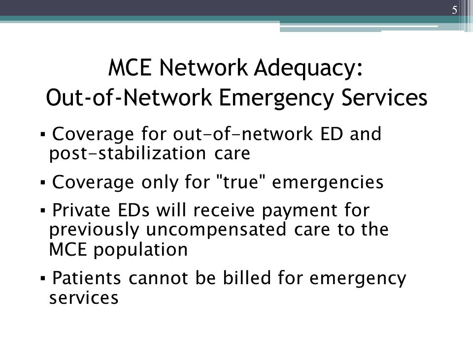 MCE Network Adequacy: Out-of-Network Emergency Services ▪ Coverage for out-of-network ED and post-stabilization care ▪ Coverage only for true emergencies ▪ Private EDs will receive payment for previously uncompensated care to the MCE population ▪ Patients cannot be billed for emergency services 5