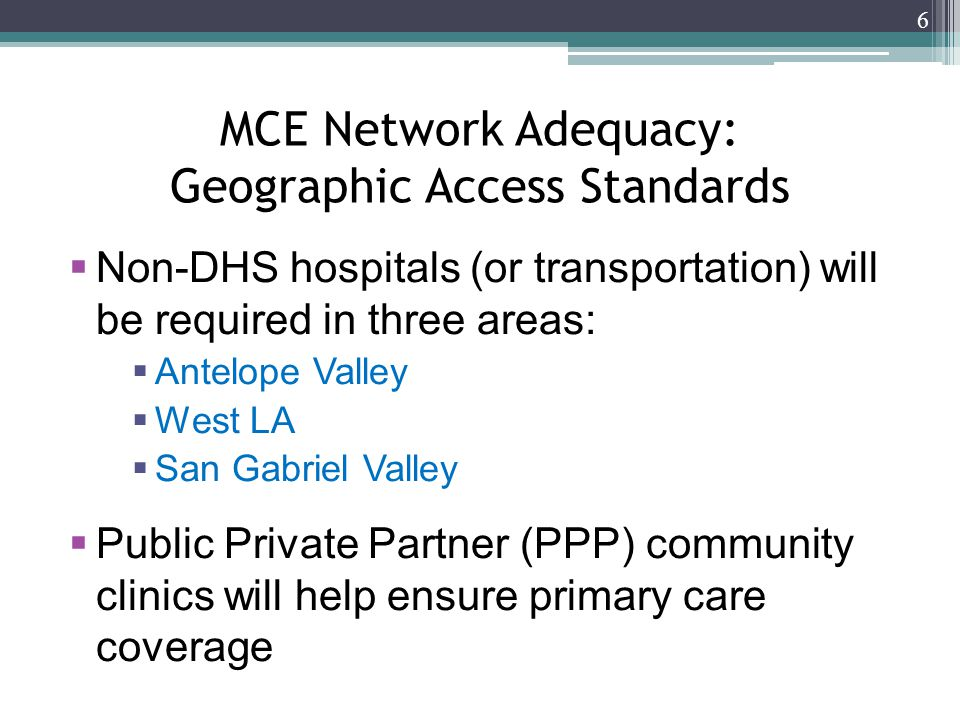 MCE Network Adequacy: Geographic Access Standards  Non-DHS hospitals (or transportation) will be required in three areas:  Antelope Valley  West LA  San Gabriel Valley  Public Private Partner (PPP) community clinics will help ensure primary care coverage 6