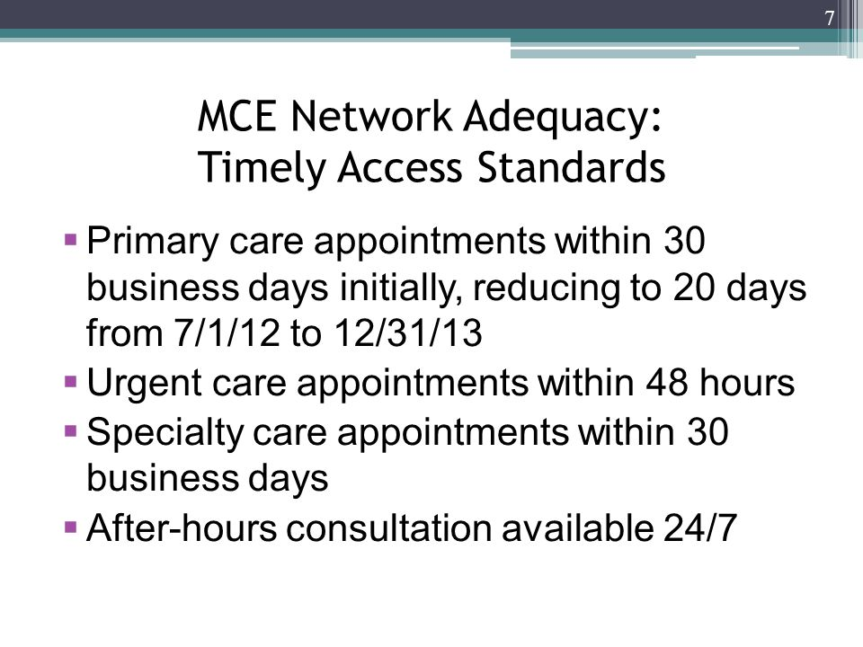 MCE Network Adequacy: Timely Access Standards  Primary care appointments within 30 business days initially, reducing to 20 days from 7/1/12 to 12/31/13  Urgent care appointments within 48 hours  Specialty care appointments within 30 business days  After-hours consultation available 24/7 7