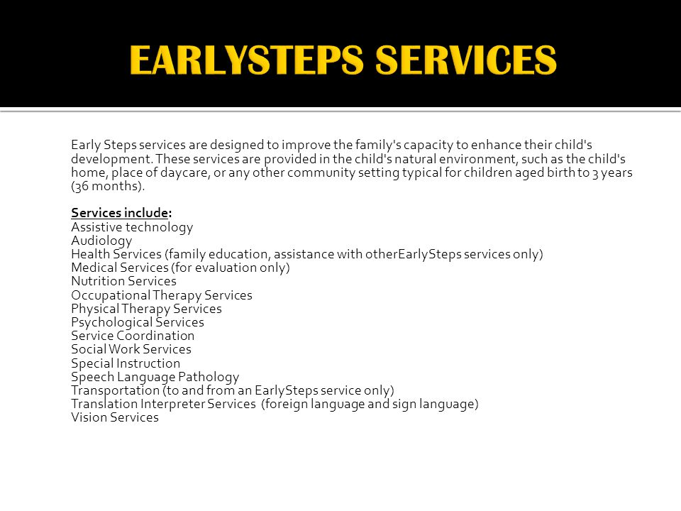 Early Steps services are designed to improve the family s capacity to enhance their child s development.