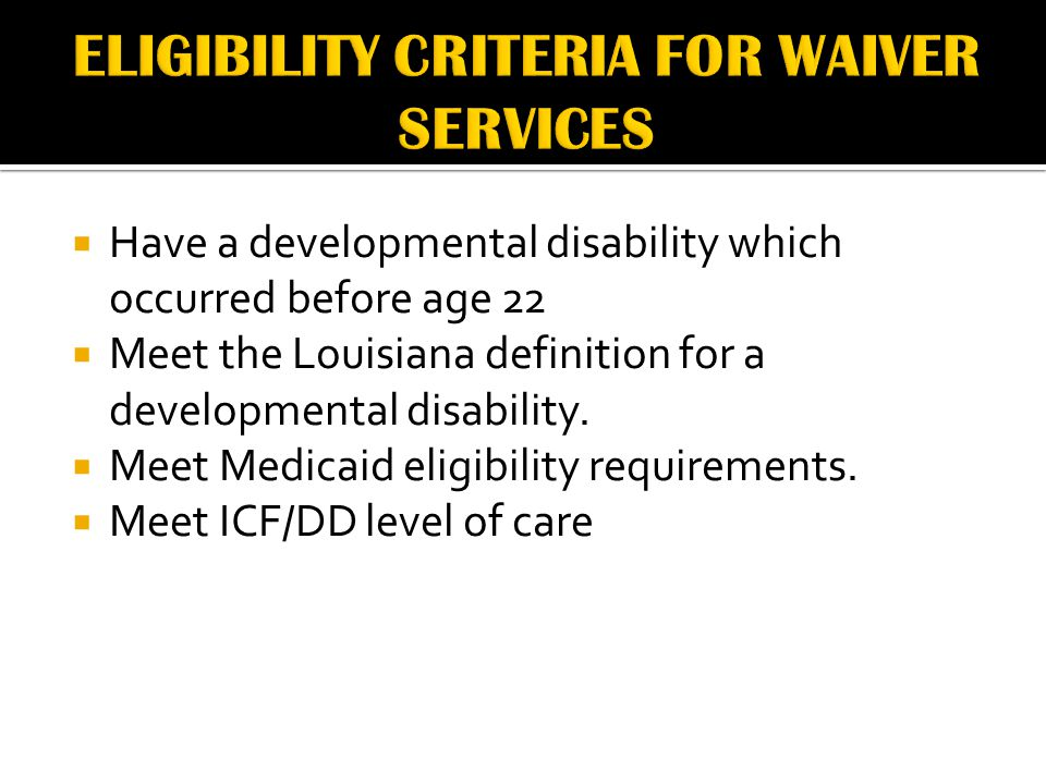  Have a developmental disability which occurred before age 22  Meet the Louisiana definition for a developmental disability.