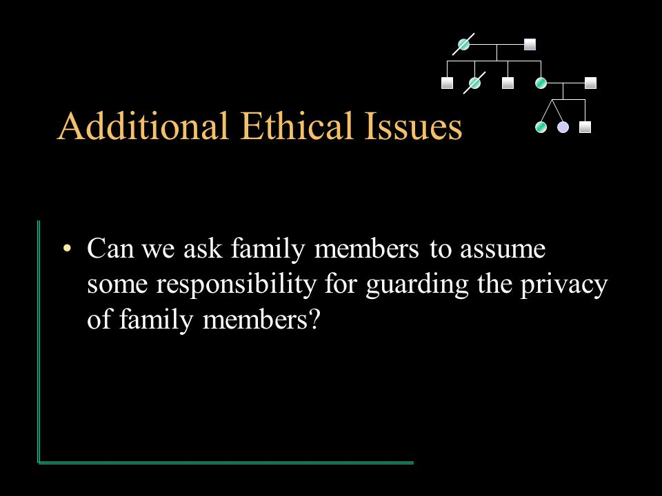 Additional Ethical Issues Can we ask family members to assume some responsibility for guarding the privacy of family members