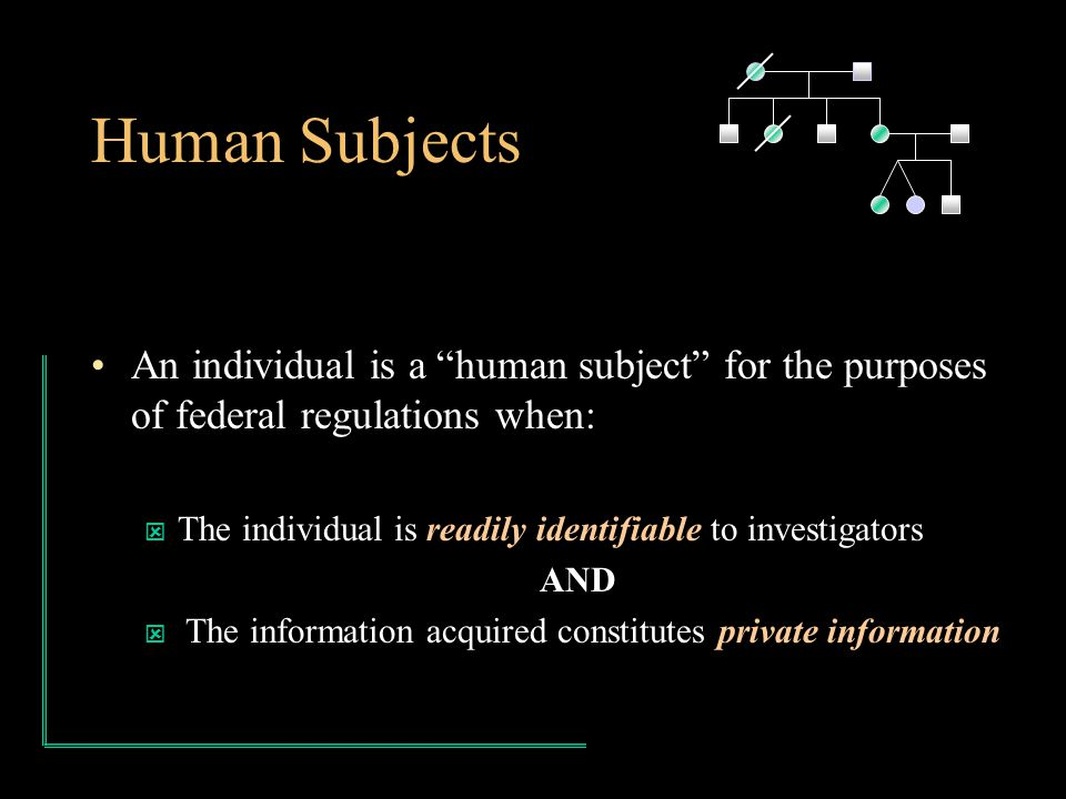 Human Subjects An individual is a human subject for the purposes of federal regulations when: ý The individual is readily identifiable to investigators AND ý The information acquired constitutes private information