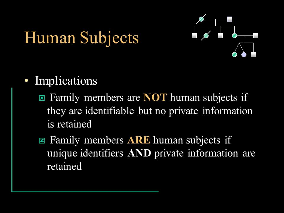 Human Subjects Implications ý Family members are NOT human subjects if they are identifiable but no private information is retained ý Family members ARE human subjects if unique identifiers AND private information are retained