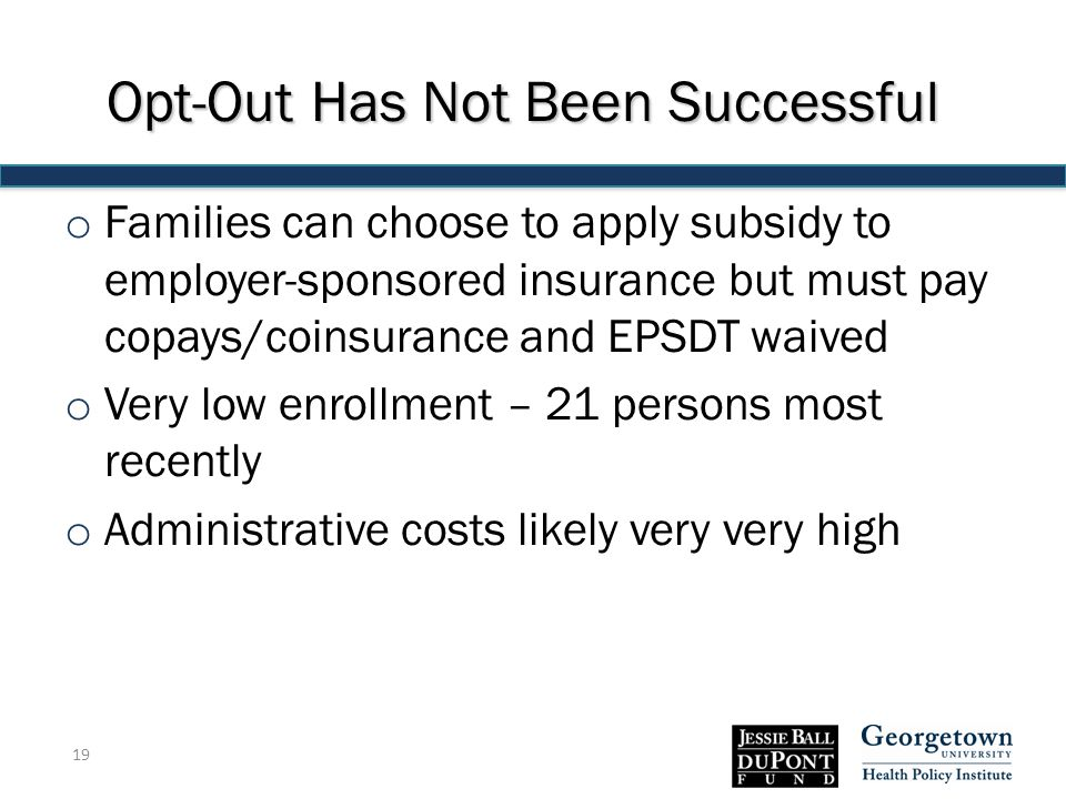 Opt-Out Has Not Been Successful o Families can choose to apply subsidy to employer-sponsored insurance but must pay copays/coinsurance and EPSDT waived o Very low enrollment – 21 persons most recently o Administrative costs likely very very high 19