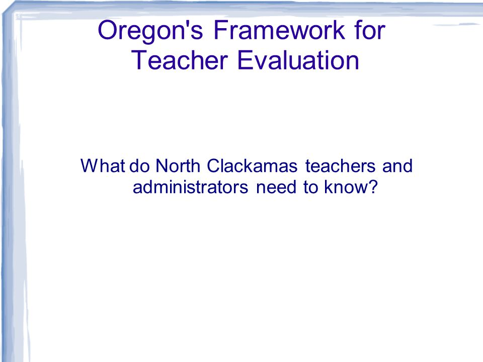 Oregon s Framework for Teacher Evaluation What do North Clackamas teachers and administrators need to know