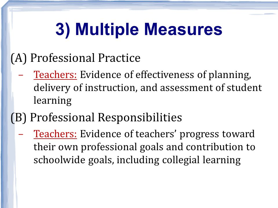 (A) Professional Practice –Teachers: Evidence of effectiveness of planning, delivery of instruction, and assessment of student learning (B) Professional Responsibilities –Teachers: Evidence of teachers' progress toward their own professional goals and contribution to schoolwide goals, including collegial learning 3) Multiple Measures