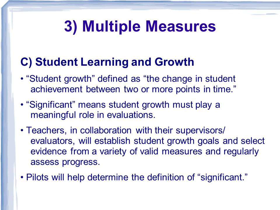 C) Student Learning and Growth Student growth defined as the change in student achievement between two or more points in time. Significant means student growth must play a meaningful role in evaluations.
