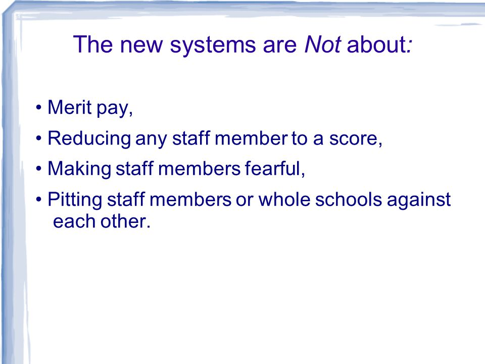 The new systems are Not about: Merit pay, Reducing any staff member to a score, Making staff members fearful, Pitting staff members or whole schools against each other.