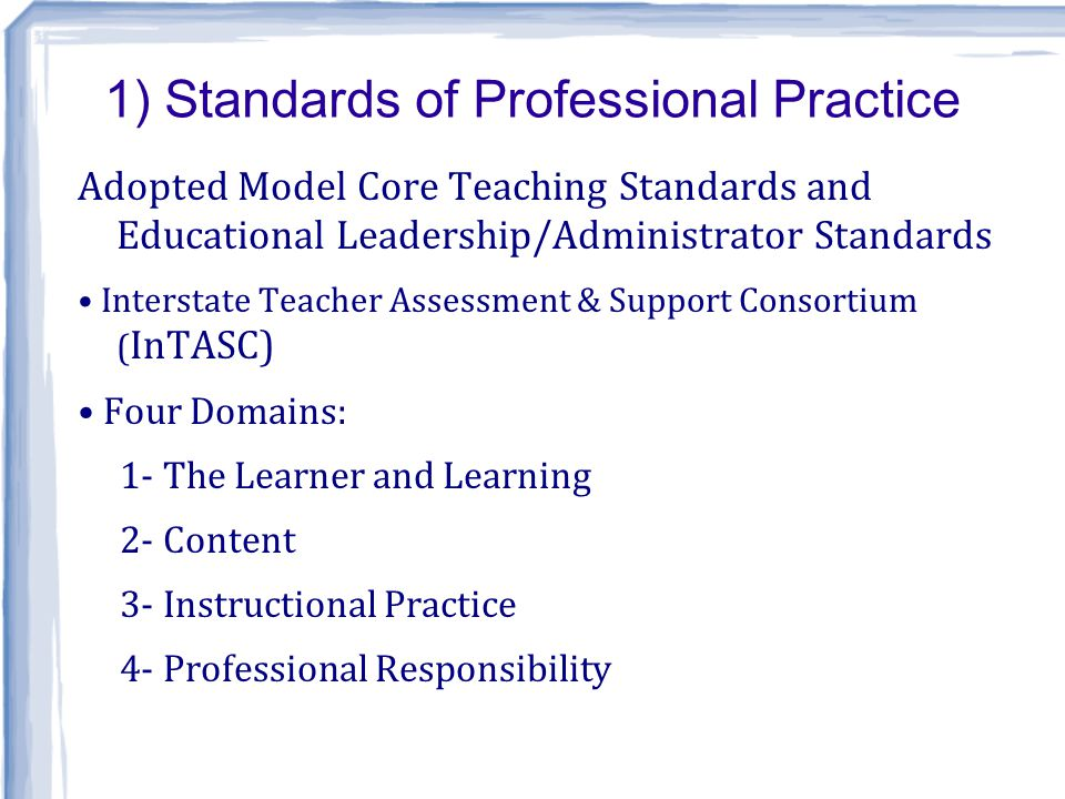 1) Standards of Professional Practice Adopted Model Core Teaching Standards and Educational Leadership/Administrator Standards Interstate Teacher Assessment & Support Consortium ( InTASC) Four Domains: 1- The Learner and Learning 2- Content 3- Instructional Practice 4- Professional Responsibility