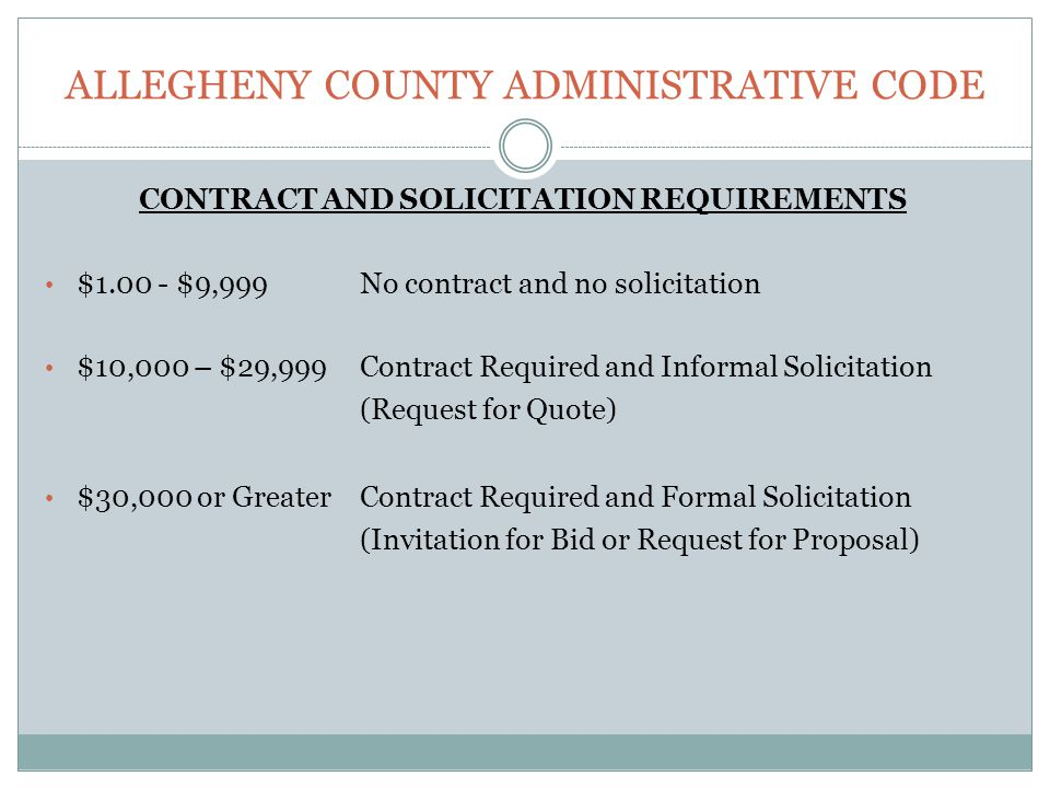 ALLEGHENY COUNTY ADMINISTRATIVE CODE CONTRACT AND SOLICITATION REQUIREMENTS $ $9,999 No contract and no solicitation $10,000 – $29,999Contract Required and Informal Solicitation (Request for Quote) $30,000 or GreaterContract Required and Formal Solicitation (Invitation for Bid or Request for Proposal)