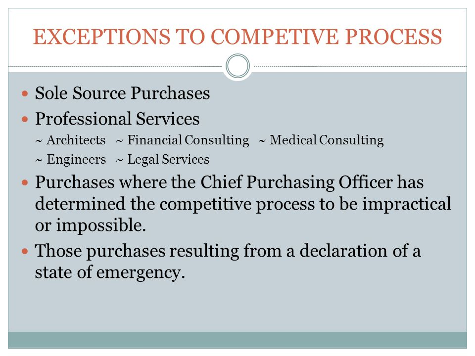 EXCEPTIONS TO COMPETIVE PROCESS Sole Source Purchases Professional Services ~ Architects ~ Financial Consulting~ Medical Consulting ~ Engineers~ Legal Services Purchases where the Chief Purchasing Officer has determined the competitive process to be impractical or impossible.