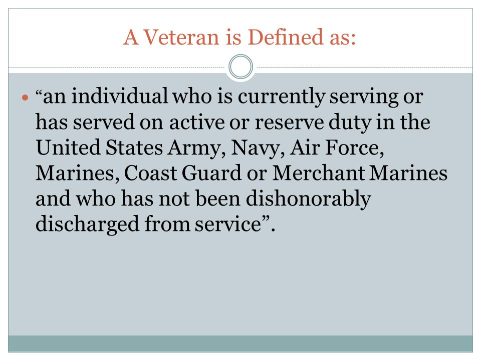 A Veteran is Defined as: an individual who is currently serving or has served on active or reserve duty in the United States Army, Navy, Air Force, Marines, Coast Guard or Merchant Marines and who has not been dishonorably discharged from service .