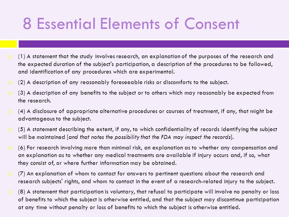 8 Essential Elements of Consent  (1) A statement that the study involves research, an explanation of the purposes of the research and the expected duration of the subject s participation, a description of the procedures to be followed, and identification of any procedures which are experimental.