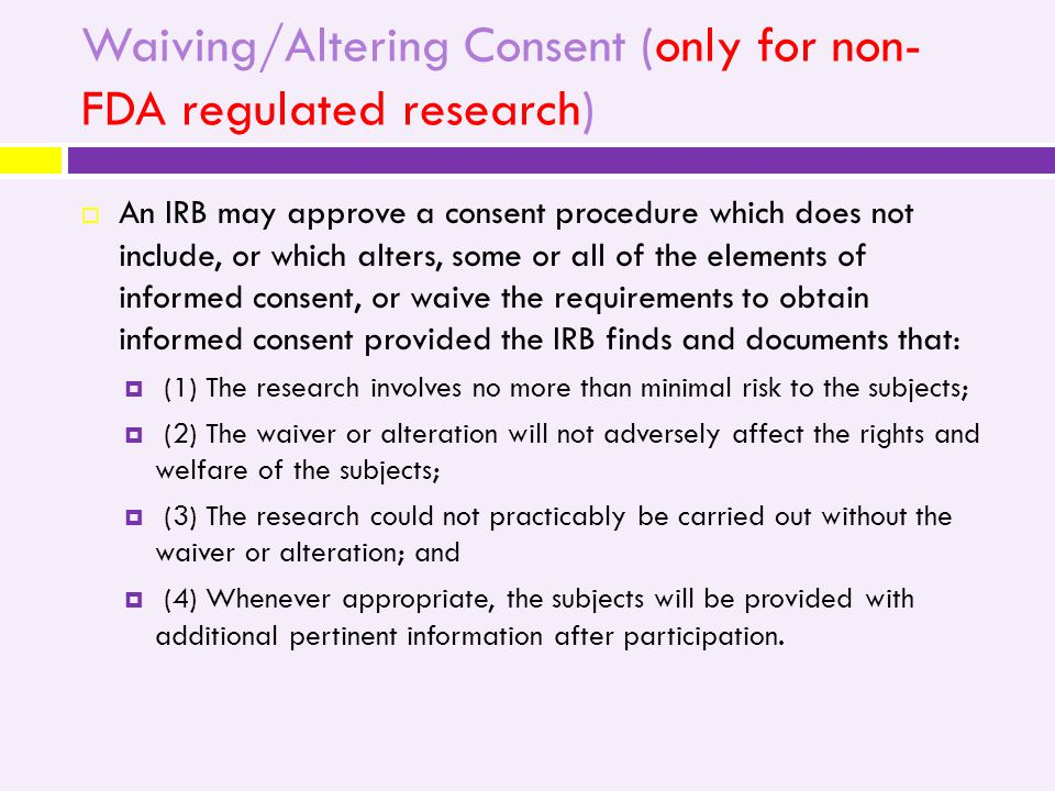Waiving/Altering Consent (only for non- FDA regulated research)  An IRB may approve a consent procedure which does not include, or which alters, some or all of the elements of informed consent, or waive the requirements to obtain informed consent provided the IRB finds and documents that:  (1) The research involves no more than minimal risk to the subjects;  (2) The waiver or alteration will not adversely affect the rights and welfare of the subjects;  (3) The research could not practicably be carried out without the waiver or alteration; and  (4) Whenever appropriate, the subjects will be provided with additional pertinent information after participation.