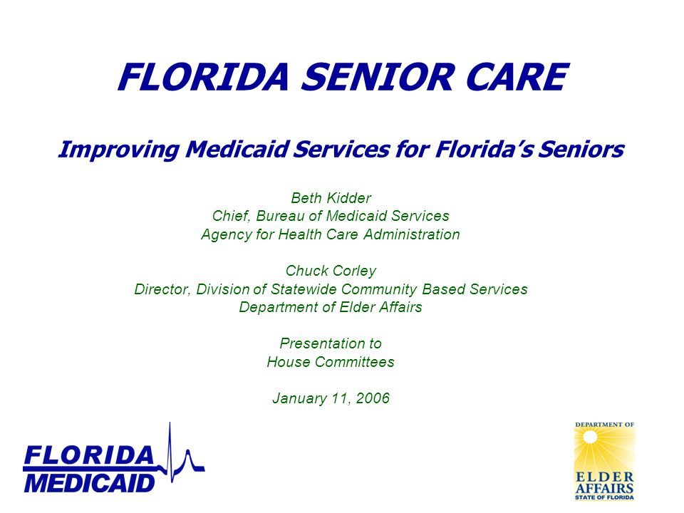 FLORIDA SENIOR CARE Improving Medicaid Services for Florida's Seniors Beth Kidder Chief, Bureau of Medicaid Services Agency for Health Care Administration Chuck Corley Director, Division of Statewide Community Based Services Department of Elder Affairs Presentation to House Committees January 11, 2006