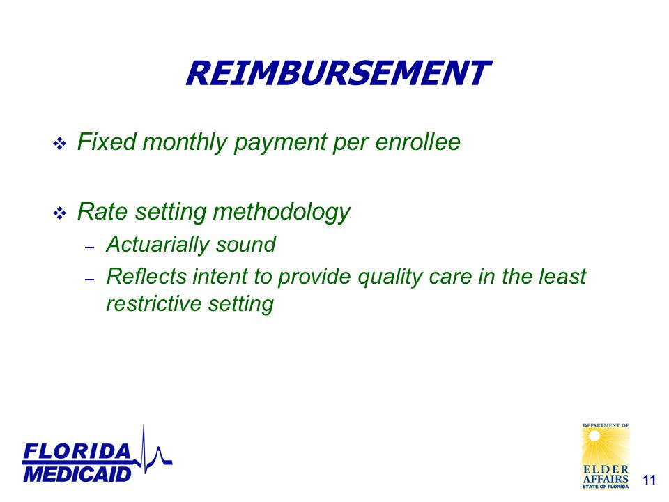 11 REIMBURSEMENT  Fixed monthly payment per enrollee  Rate setting methodology – Actuarially sound – Reflects intent to provide quality care in the least restrictive setting