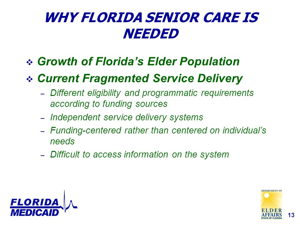 13 WHY FLORIDA SENIOR CARE IS NEEDED  Growth of Florida's Elder Population  Current Fragmented Service Delivery – Different eligibility and programmatic requirements according to funding sources – Independent service delivery systems – Funding-centered rather than centered on individual's needs – Difficult to access information on the system