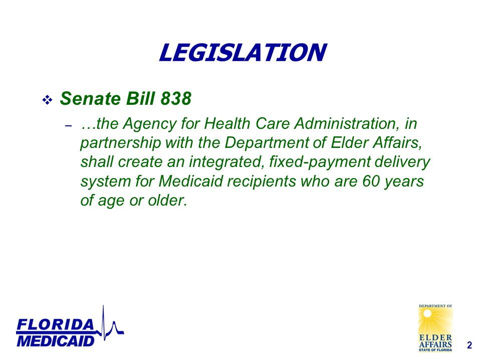 2 LEGISLATION  Senate Bill 838 – …the Agency for Health Care Administration, in partnership with the Department of Elder Affairs, shall create an integrated, fixed-payment delivery system for Medicaid recipients who are 60 years of age or older.