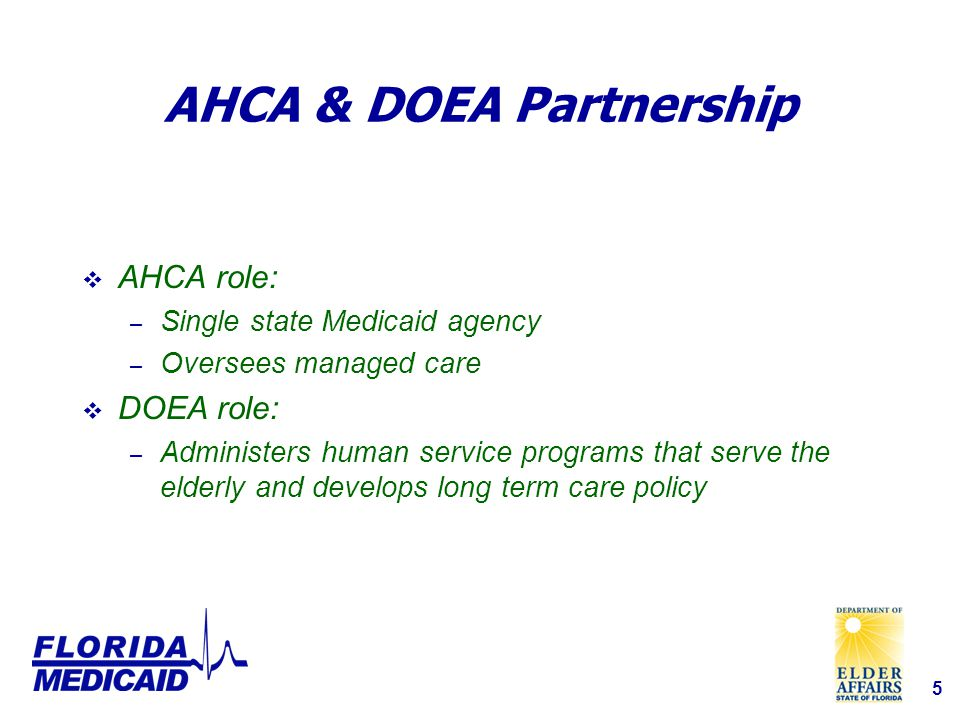 5 AHCA & DOEA Partnership  AHCA role: – Single state Medicaid agency – Oversees managed care  DOEA role: – Administers human service programs that serve the elderly and develops long term care policy