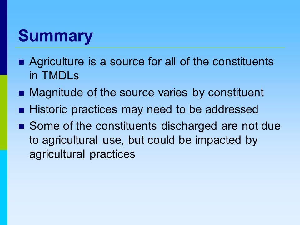 Summary Agriculture is a source for all of the constituents in TMDLs Magnitude of the source varies by constituent Historic practices may need to be addressed Some of the constituents discharged are not due to agricultural use, but could be impacted by agricultural practices