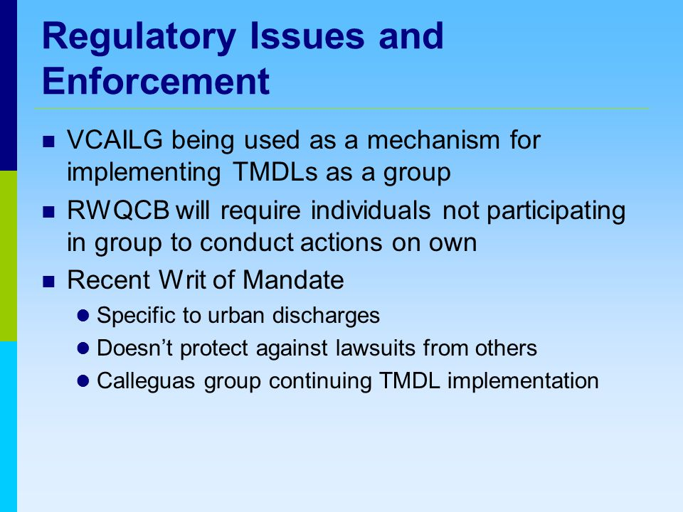 Regulatory Issues and Enforcement VCAILG being used as a mechanism for implementing TMDLs as a group RWQCB will require individuals not participating in group to conduct actions on own Recent Writ of Mandate Specific to urban discharges Doesn't protect against lawsuits from others Calleguas group continuing TMDL implementation