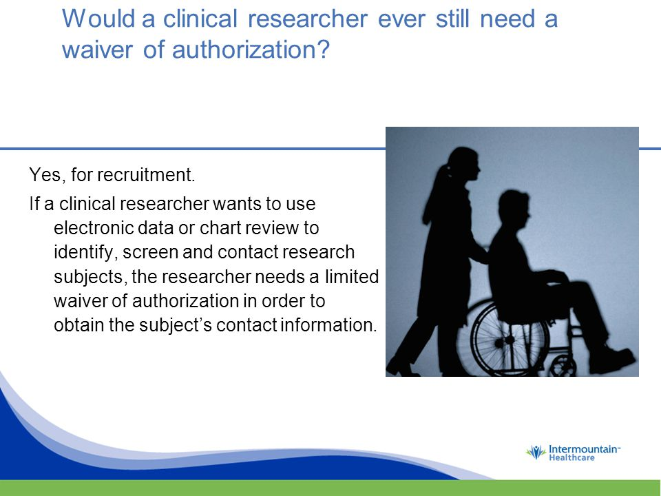 Would a clinical researcher ever still need a waiver of authorization.