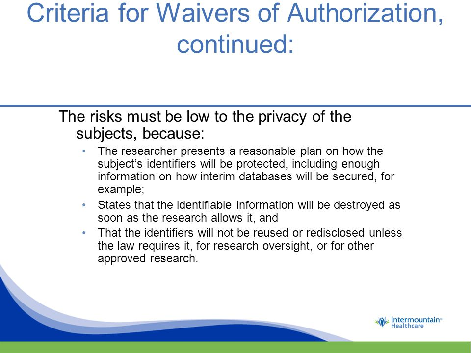 Criteria for Waivers of Authorization, continued: The risks must be low to the privacy of the subjects, because: The researcher presents a reasonable plan on how the subject's identifiers will be protected, including enough information on how interim databases will be secured, for example; States that the identifiable information will be destroyed as soon as the research allows it, and That the identifiers will not be reused or redisclosed unless the law requires it, for research oversight, or for other approved research.