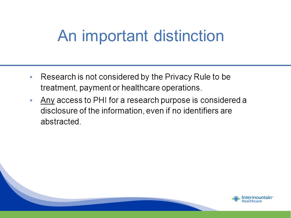 An important distinction Research is not considered by the Privacy Rule to be treatment, payment or healthcare operations.