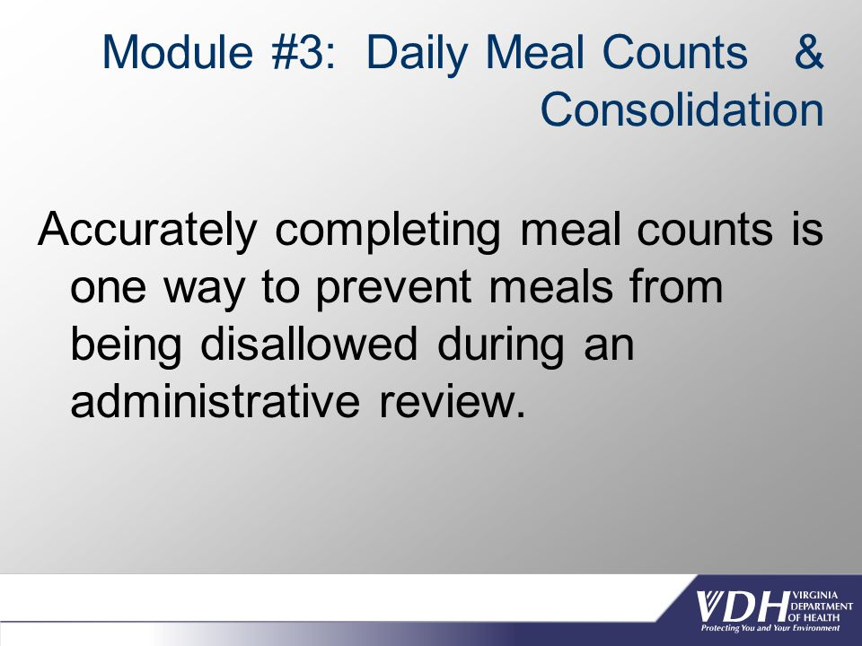 Module #3: Daily Meal Counts & Consolidation Accurately completing meal counts is one way to prevent meals from being disallowed during an administrative review.