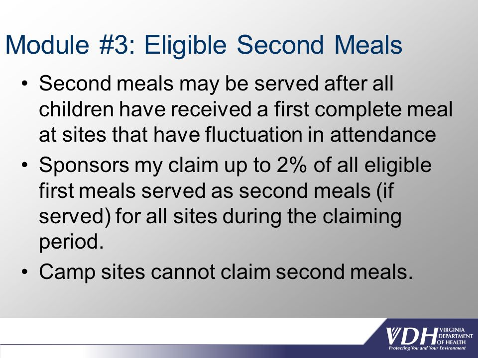 Module #3: Eligible Second Meals Second meals may be served after all children have received a first complete meal at sites that have fluctuation in attendance Sponsors my claim up to 2% of all eligible first meals served as second meals (if served) for all sites during the claiming period.