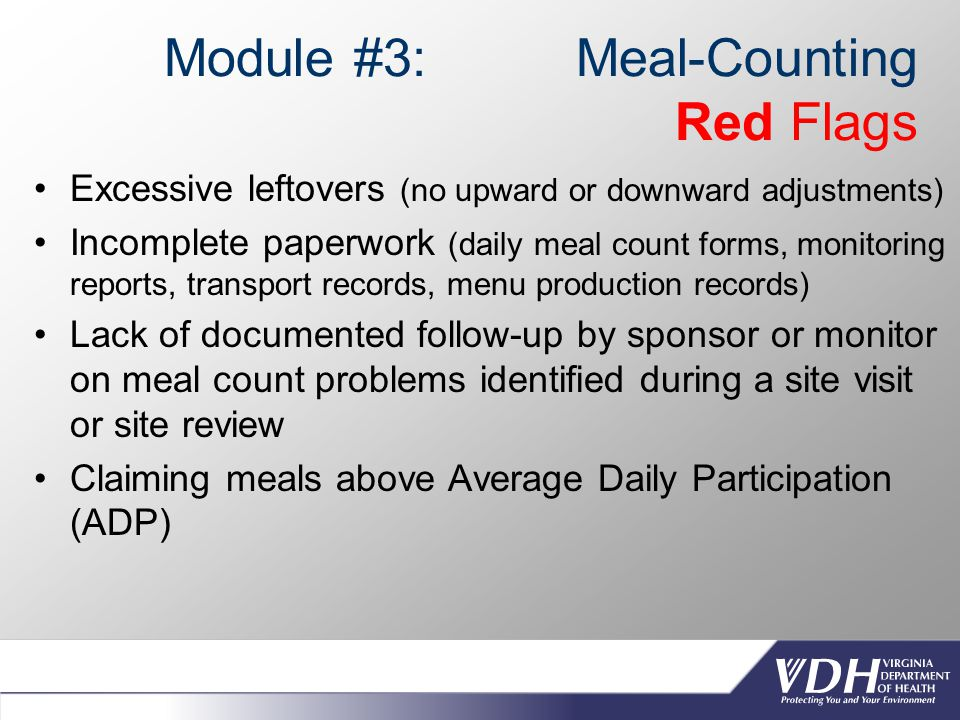 Module #3: Meal-Counting Red Flags Excessive leftovers (no upward or downward adjustments) Incomplete paperwork (daily meal count forms, monitoring reports, transport records, menu production records) Lack of documented follow-up by sponsor or monitor on meal count problems identified during a site visit or site review Claiming meals above Average Daily Participation (ADP)