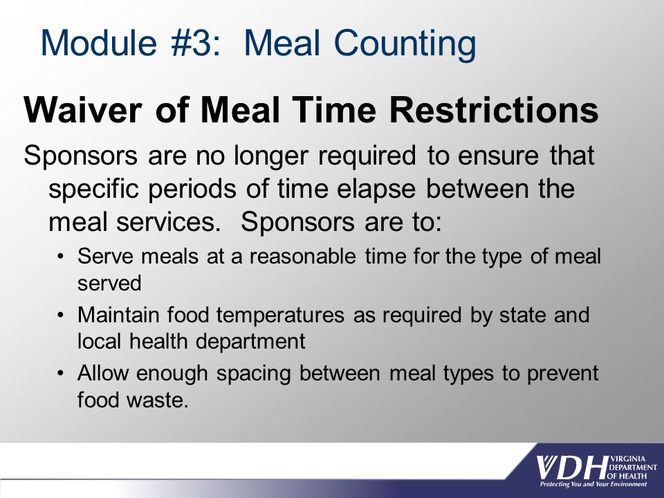 Module #3: Meal Counting Waiver of Meal Time Restrictions Sponsors are no longer required to ensure that specific periods of time elapse between the meal services.