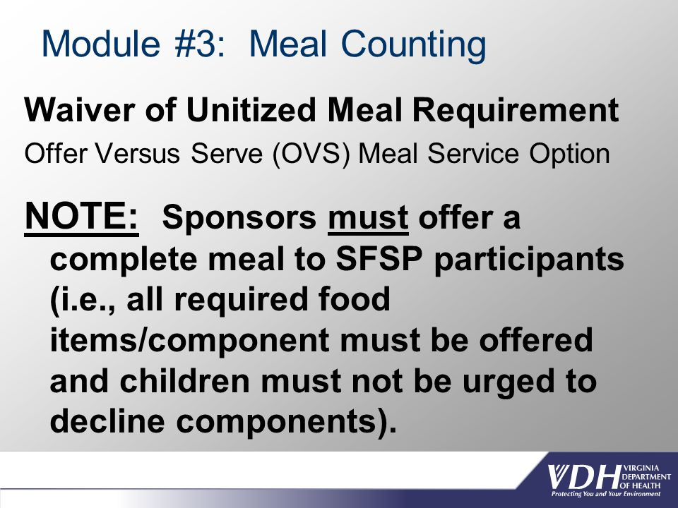 Module #3: Meal Counting Waiver of Unitized Meal Requirement Offer Versus Serve (OVS) Meal Service Option NOTE: Sponsors must offer a complete meal to SFSP participants (i.e., all required food items/component must be offered and children must not be urged to decline components).
