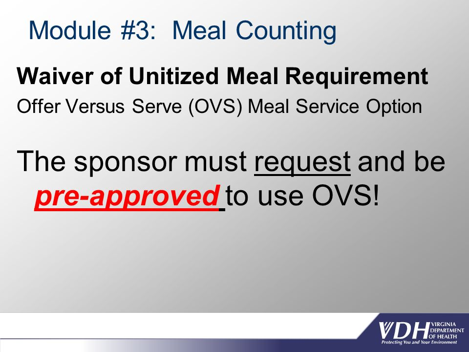Module #3: Meal Counting Waiver of Unitized Meal Requirement Offer Versus Serve (OVS) Meal Service Option The sponsor must request and be pre-approved to use OVS!