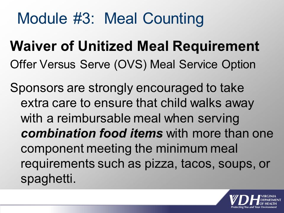 Module #3: Meal Counting Waiver of Unitized Meal Requirement Offer Versus Serve (OVS) Meal Service Option Sponsors are strongly encouraged to take extra care to ensure that child walks away with a reimbursable meal when serving combination food items with more than one component meeting the minimum meal requirements such as pizza, tacos, soups, or spaghetti.