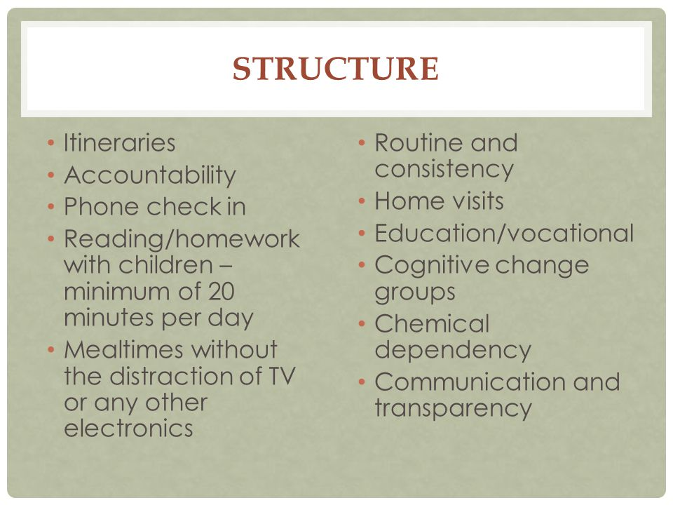 STRUCTURE Itineraries Accountability Phone check in Reading/homework with children – minimum of 20 minutes per day Mealtimes without the distraction of TV or any other electronics Routine and consistency Home visits Education/vocational Cognitive change groups Chemical dependency Communication and transparency