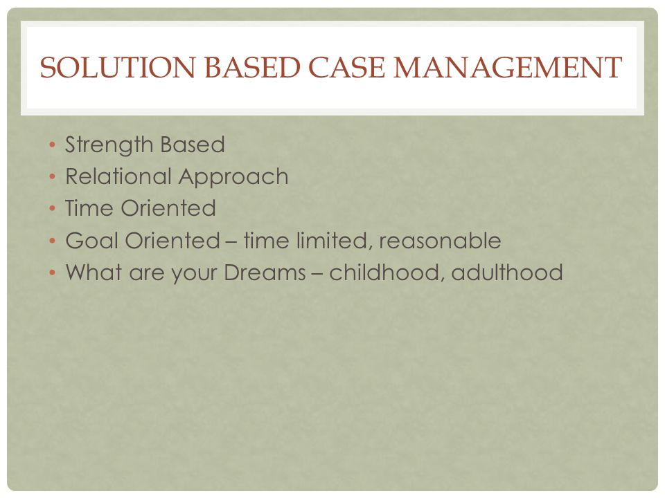 SOLUTION BASED CASE MANAGEMENT Strength Based Relational Approach Time Oriented Goal Oriented – time limited, reasonable What are your Dreams – childhood, adulthood