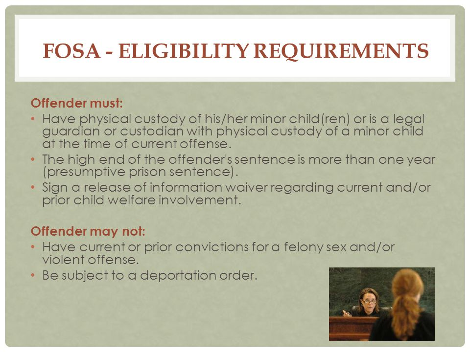 FOSA - ELIGIBILITY REQUIREMENTS Offender must: Have physical custody of his/her minor child(ren) or is a legal guardian or custodian with physical custody of a minor child at the time of current offense.
