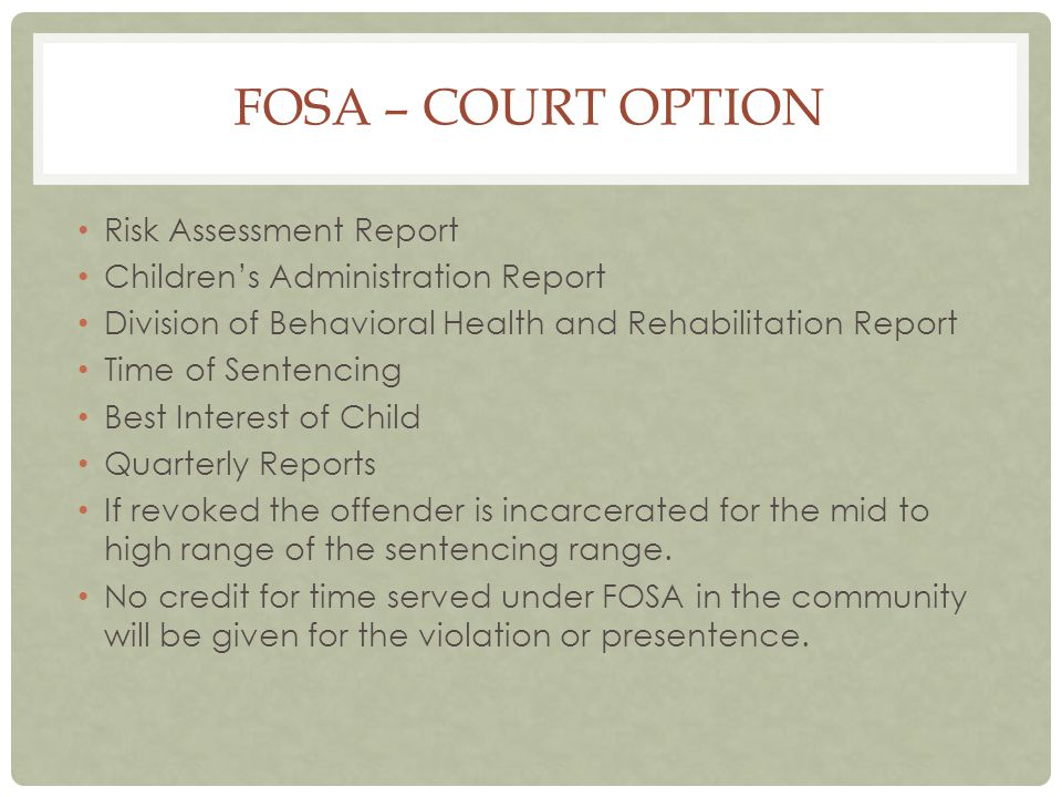 FOSA – COURT OPTION Risk Assessment Report Children's Administration Report Division of Behavioral Health and Rehabilitation Report Time of Sentencing Best Interest of Child Quarterly Reports If revoked the offender is incarcerated for the mid to high range of the sentencing range.