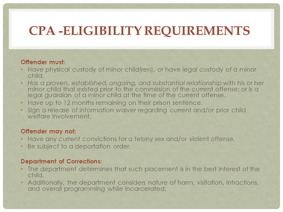 CPA -ELIGIBILITY REQUIREMENTS Offender must: Have physical custody of minor child(ren), or have legal custody of a minor child, Has a proven, established, ongoing, and substantial relationship with his or her minor child that existed prior to the commission of the current offense; or is a legal guardian of a minor child at the time of the current offense.