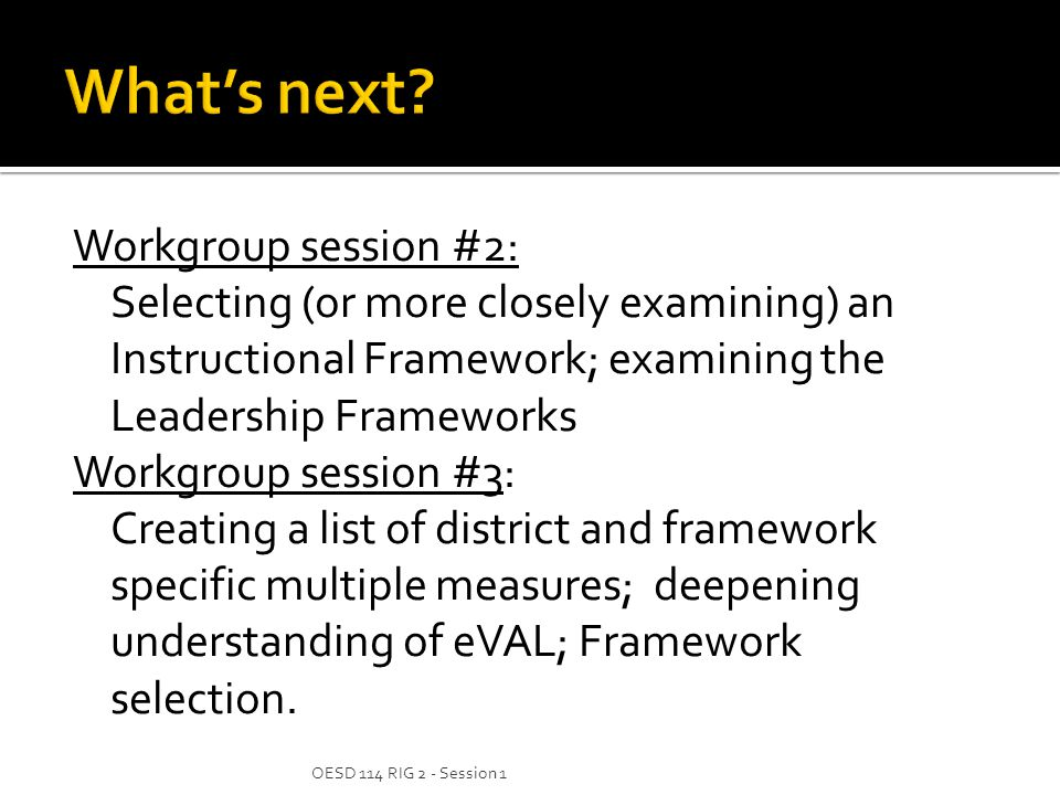 Workgroup session #2: Selecting (or more closely examining) an Instructional Framework; examining the Leadership Frameworks Workgroup session #3: Creating a list of district and framework specific multiple measures; deepening understanding of eVAL; Framework selection.