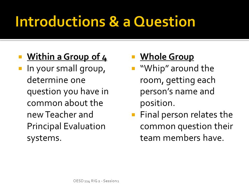  Within a Group of 4  In your small group, determine one question you have in common about the new Teacher and Principal Evaluation systems.