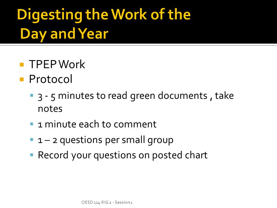  TPEP Work  Protocol  minutes to read green documents, take notes  1 minute each to comment  1 – 2 questions per small group  Record your questions on posted chart OESD 114 RIG 2 - Session 1